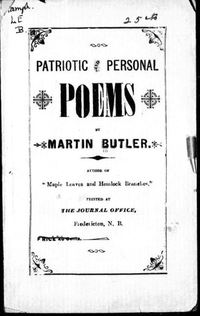 Titre original :  Patriotic and personal poems by Martin Butler, b. 1857. Publication date 1898. From Archive.org. Filmed from a copy of the original publication held by the Thomas Fisher Rare Book Library, University of Toronto Library.