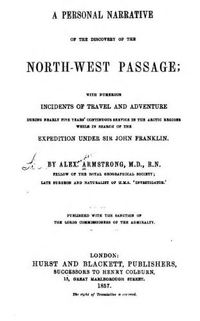 Titre original :  A personal narrative of the discovery of the north-west passgae; with numerous incidents of travel and adventure during nearly five years' continuous service in the Arctic regions while in search of the expedition under Sir John Franklin by Alexander Armstrong, 1818-1899. Publication date 1857. From: https://archive.org/details/apersonalnarrat00armsgoog/page/n10.