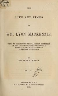 Original title:  The life and times of William Lyon Mackenzie : with an account of the Canadian Rebellion of 1837, and the subsequent frontier disturbances, chiefly from unpublished documents, Vol. II. By Charles Lindsey. Publication date 1862. Publisher: P. R. Randall. From: https://archive.org/details/lifetimesofwilli02lind/page/n7.