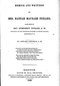Original title:  Memoir and writings of Mrs. Hannah Maynard Pickard, late wife of Rev. Humphrey Pickard, A.M., principal of the Wesleyan Academy at Mount Allison, Sackville, N.B. by Edward Otheman. Publication date 1845. From: https://archive.org/details/cihm_49134/page/n5.