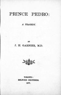 Original title:  Prince Pedro : a tragedy by J.H. (John Hutchison) Garnier. Belford Bros, Toronto, 1877. From: https://archive.org/details/cihm_03294/page/n7/mode/2up.