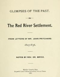 Titre original :   Glimpses of the past in the Red River Settlement : from letters of Mr. John Pritchard, 1805-1836. Notes by Rev. Dr. Bryce [George Bryce, 1844-1931]. Middlechurch, Man. : Rupert's Land Indian Industrial School Press, 1892. Source: https://archive.org/details/glimpsesofpastin00prit/page/n1/mode/2up.