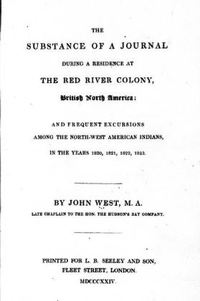 Original title:  The substance of a journal during a residence at the Red River Colony, British North America and frequent excursions among the North-west American Indians, in the years 1820, 1821, 1822, 1823 by John West. London: Printed for L.B. Seeley, 1824. Source: https://archive.org/details/cihm_41912/page/n7/mode/2up.